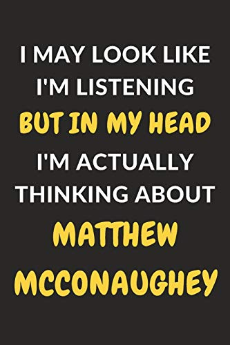 I May Look Like I'm Listening But In My Head I'm Actually Thinking About Matthew McConaughey