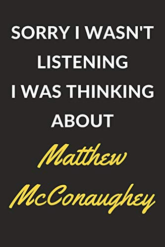 Sorry I Wasn't Listening I Was Thinking About Matthew McConaughey