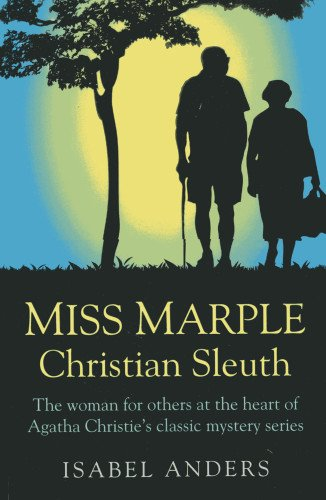 Miss Marple: Christian Sleuth - The woman for others at the heart of Agatha Christie`s classic mystery series