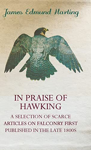 In Praise of Hawking (A Selection of Scarce Articles on Falconry First Published in the Late 1800s)