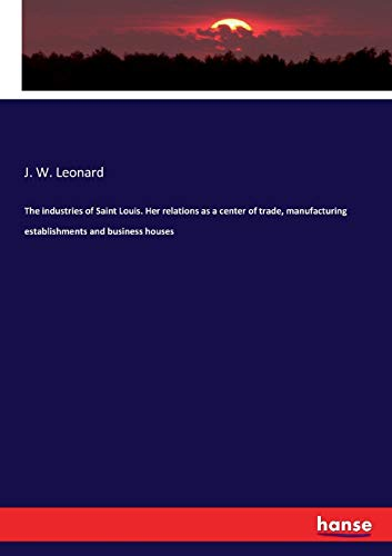 The industries of Saint Louis. Her relations as a center of trade, manufacturing establishments and business houses