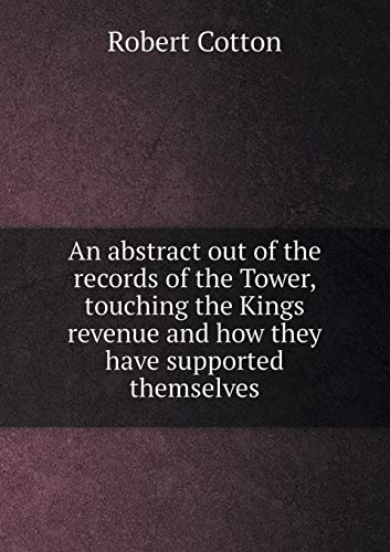 An Abstract Out of the Records of the Tower, Touching the Kings Revenue and How They Have Supported Themselves