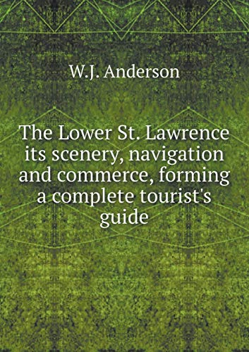 The Lower St. Lawrence Its Scenery, Navigation and Commerce, Forming a Complete Tourist's Guide