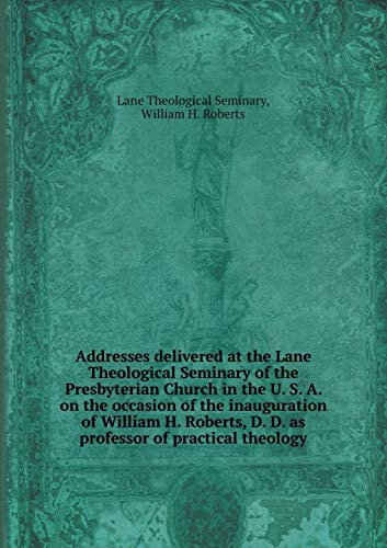 Addresses Delivered at the Lane Theological Seminary of the Presbyterian Church in the U. S. A. on the Occasion of the Inauguration of William H. Roberts, D. D. as Professor of Practical Theology