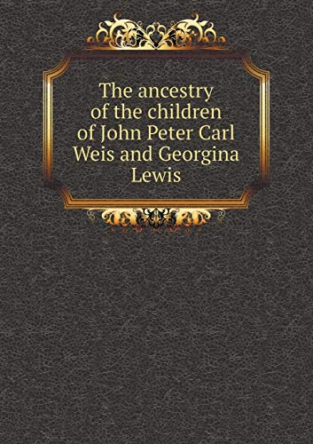The ancestry of the children of John Peter Carl Weis and Georgina Lewis