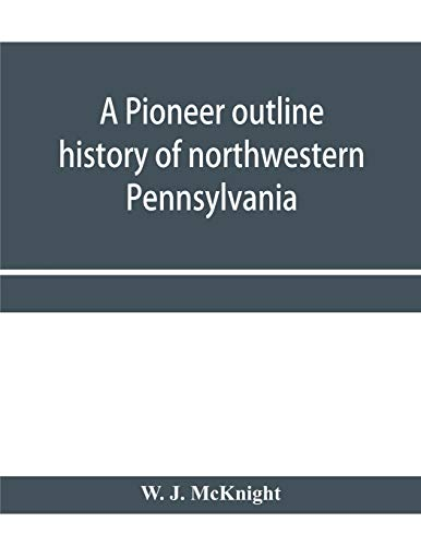 A pioneer outline history of northwestern Pennsylvania; Embracing the counties of Tioga, Potter, McKean, Warren, Crawford, Venango, Forest, Clarion, Elk, Jefferson, Cameron, Butler, Lawrence, and Mercer also A Pioneer sketch of the cities of Allegheny, Be