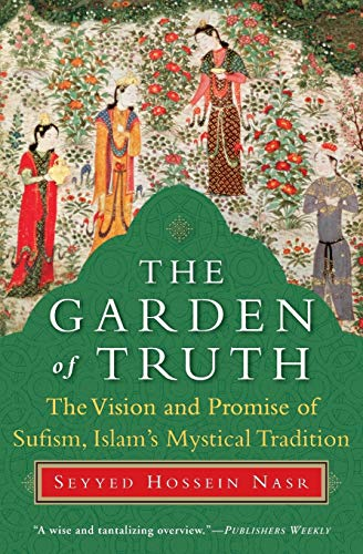 The Garden of Truth : The Vision and Promise of Sufism, Islam's Mystical Tradition
