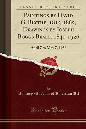 Paintings by David G. Blythe, 1815-1865; Drawings by Joseph Boggs Beale, 1841-1926 : April 7 to May 7, 1936 (Classic Reprint)