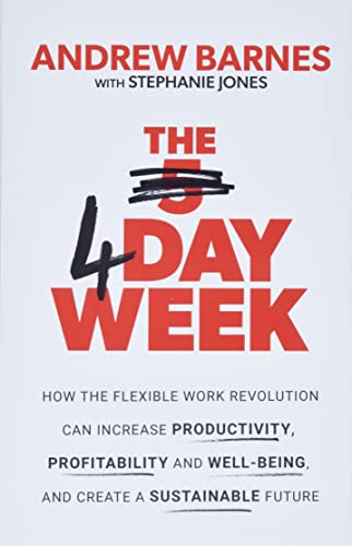 The 4 Day Week : How the Flexible Work Revolution Can Increase Productivity, Profitability and Well-being, and Create a Sustainable Future