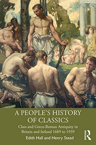A People's History of Classics : Class and Greco-Roman Antiquity in Britain and Ireland 1689 to 1939