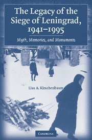 The Legacy of the Siege of Leningrad, 1941-1995 : Myth, Memories, and Monuments