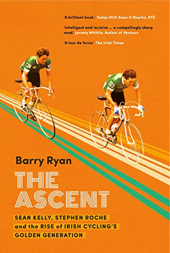 The Ascent : Sean Kelly, Stephen Roche and the Rise of Irish Cycling's Golden Generation