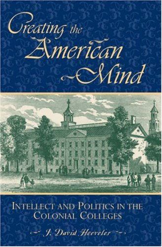 Creating the American Mind : Intellect and Politics in the Colonial Colleges