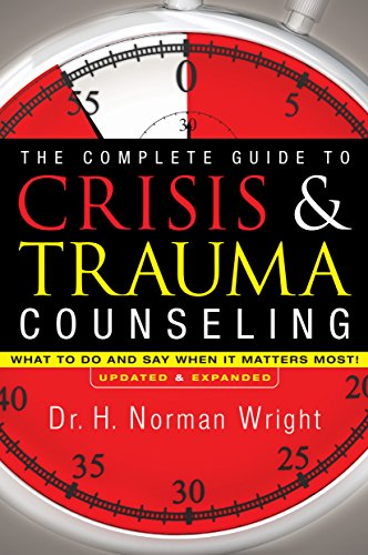 The Complete Guide to Crisis & Trauma Counseling : What to Do and Say When It Matters Most!