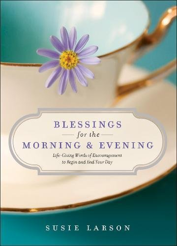 Blessings for the Morning and Evening : Life-Giving Words of Encouragement to Begin and End Your Day