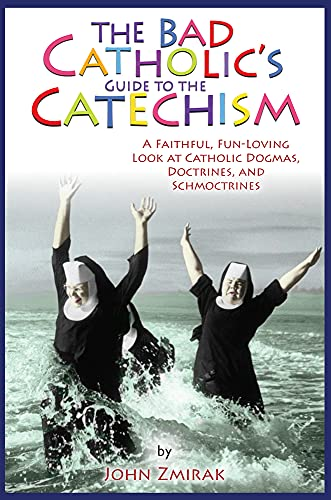 The Bad Catholic's Guide to the Catechism : A Faithful, Fun-Loving Look at Catholic Dogmas, Doctrines, and Schmoctrines