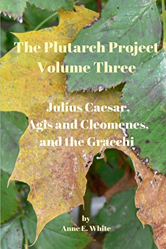 The Plutarch Project Volume Three : Julius Caesar, Agis and Cleomenes, and the Gracchi