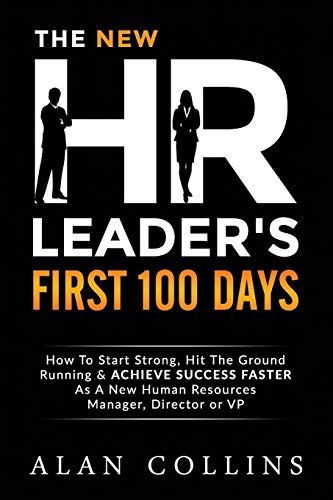The New HR Leader's First 100 Days : How To Start Strong, Hit The Ground Running & ACHIEVE SUCCESS FASTER As A New Human Resources Manager, Director or VP