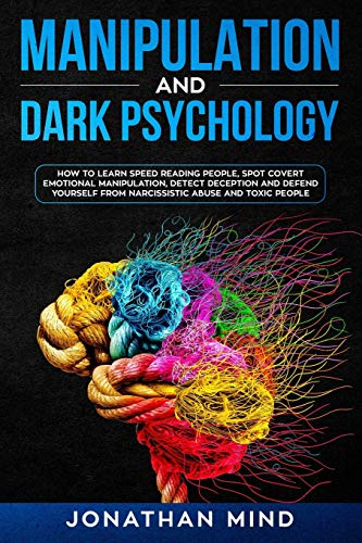 Manipulation and Dark Psychology : How to Learn Speed Reading People, Spot Covert Emotional Manipulation, Detect Deception and Defend Yourself from Narcissistic Abuse and Toxic People