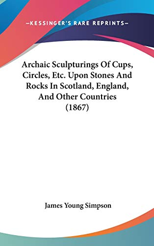 Archaic Sculpturings Of Cups, Circles, Etc. Upon Stones And Rocks In Scotland, England, And Other Countries (1867)