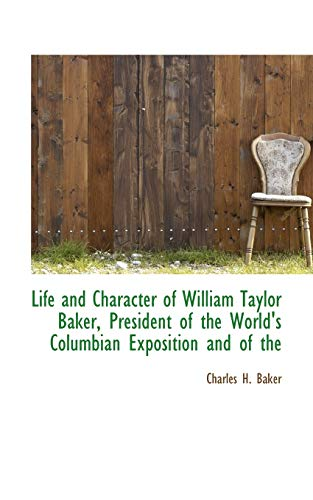 Life and Character of William Taylor Baker, President of the World's Columbian Exposition and of the