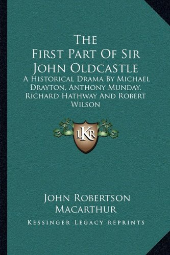 The First Part of Sir John Oldcastle : A Historical Drama by Michael Drayton, Anthony Munday, Richard Hathway and Robert Wilson