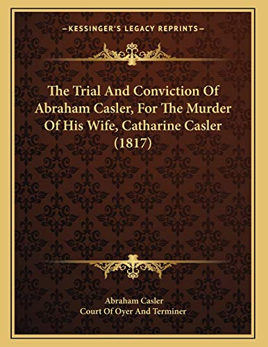The Trial And Conviction Of Abraham Casler, For The Murder Of His Wife, Catharine Casler (1817)