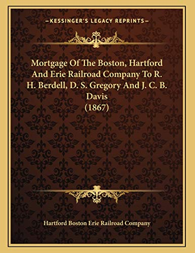 Mortgage Of The Boston, Hartford And Erie Railroad Company To R. H. Berdell, D. S. Gregory And J. C. B. Davis (1867)
