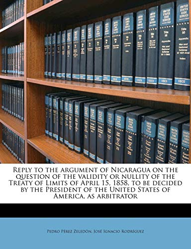 Reply to the Argument of Nicaragua on the Question of the Validity or Nullity of the Treaty of Limits of April 15, 1858, to Be Decided by the President of the United States of America, as Arbitrator