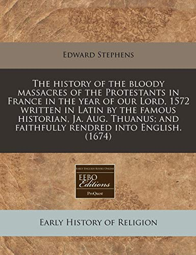 The History of the Bloody Massacres of the Protestants in France in the Year of Our Lord, 1572 Written in Latin by the Famous Historian, Ja. Aug. Thuanus; And Faithfully Rendred Into English. (1674)