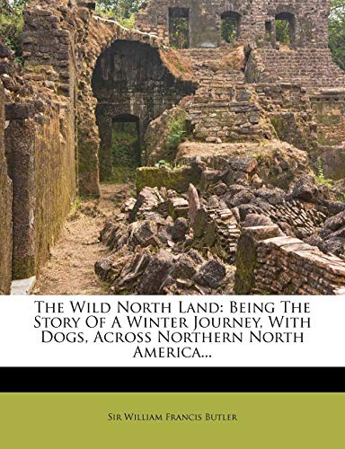 The Wild North Land : Being the Story of a Winter Journey, with Dogs, Across Northern North America...