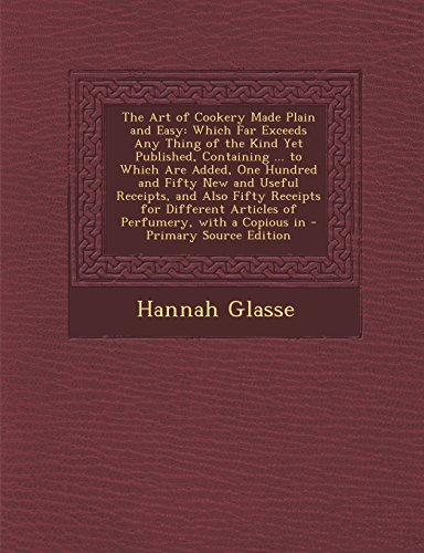 The Art of Cookery Made Plain and Easy : Which Far Exceeds Any Thing of the Kind Yet Published, Containing ... to Which Are Added, One Hundred and Fift