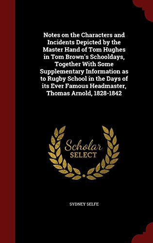 Notes on the Characters and Incidents Depicted by the Master Hand of Tom Hughes in Tom Brown's Schooldays, Together with Some Supplementary Information as to Rugby School in the Days of Its Ever Famous Headmaster, Thomas Arnold, 1828-1842