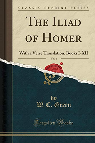 The Iliad of Homer, Vol. 1 : With a Verse Translation, Books I-XII (Classic Reprint)