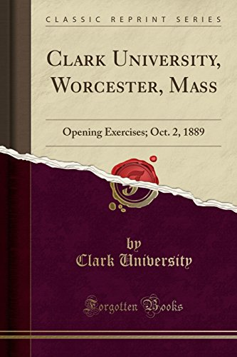 Clark University, Worcester, Mass : Opening Exercises; Oct. 2, 1889 (Classic Reprint)