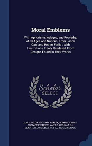 Moral Emblems : With Aphorisms, Adages, and Proverbs, of All Ages and Nations, from Jacob Cats and Robert Farlie: With Illustrations Freely Rendered, from Designs Found in Their Works