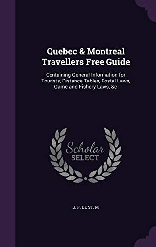 Quebec & Montreal Travellers Free Guide : Containing General Information for Tourists, Distance Tables, Postal Laws, Game and Fishery Laws, &C
