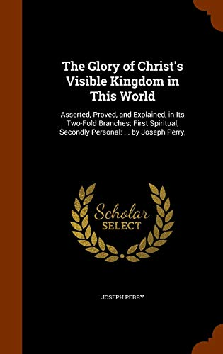 The Glory of Christ's Visible Kingdom in This World : Asserted, Proved, and Explained, in Its Two-Fold Branches; First Spiritual, Secondly Personal: ... by Joseph Perry,