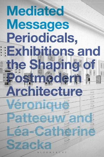 Mediated Messages : Periodicals, Exhibitions and the Shaping of Postmodern Architecture