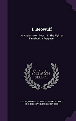 I. Beowulf : An Anglo-Saxon Poem: II. the Fight at Finnsburh: A Fragment