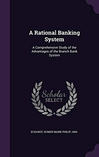 A Rational Banking System : A Comprehensive Study of the Advantages of the Branch Bank System