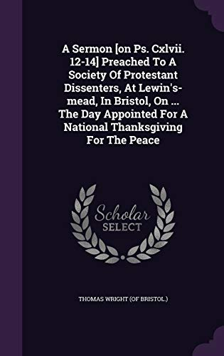 A Sermon [On PS. CXLVII. 12-14] Preached to a Society of Protestant Dissenters, at Lewin's-Mead, in Bristol, on ... the Day Appointed for a National Thanksgiving for the Peace