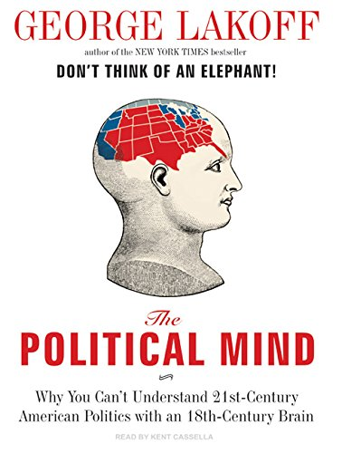 The Political Mind : Why You Can't Understand 21st-Century American Politics with an 18th-Century Brain