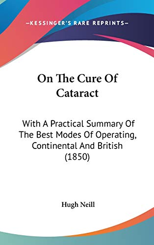 On The Cure Of Cataract : With A Practical Summary Of The Best Modes Of Operating, Continental And British (1850)