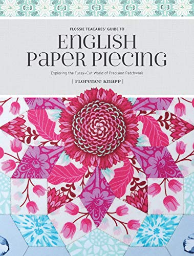 Flossie Teacakes' Guide to English Paper Piecing : Exploring the Fussy-Cut World of Precision Patchwork