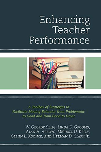 Enhancing Teacher Performance : A Toolbox of Strategies to Facilitate Moving Behavior from Problematic to Good and from Good to Great