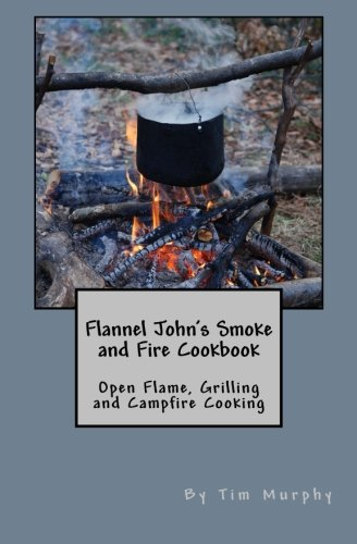 Flannel John's Smoke and Fire Cookbook : Open Flame, Grilling and Campfire Cooking