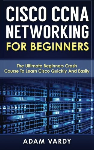 Cisco CCNA Networking For Beginners : The Ultimate Beginners Crash Course To Learn Cisco Quickly And Easily