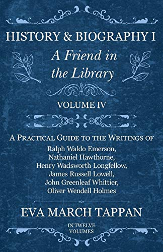 History and Biography I - A Friend in the Library - Volume IV - A Practical Guide to the Writings of Ralph Waldo Emerson, Nathaniel Hawthorne, Henry Wadsworth Longfellow, James Russell Lowell, John Greenleaf Whittier, Oliver Wendell Holmes - In Twelve Vol