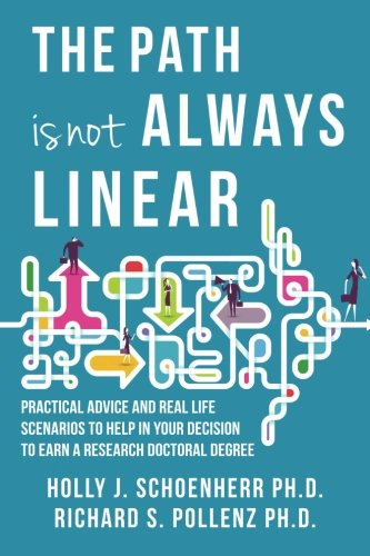 The Path Is Not Always Linear : Practical Advice and Real-Life Scenarios to Help in Your Decision to Earn a Research Doctoral Degree